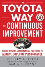 The Toyota Way to Continuous Improvement: Linking Strategy and Operational Excellence to Achieve Superior Performance ebook by Jeffrey Liker,James K. Franz