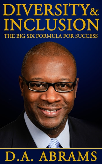 Diversity & Inclusion: The Big Six Formula for Success ebook by D.A. Abrams