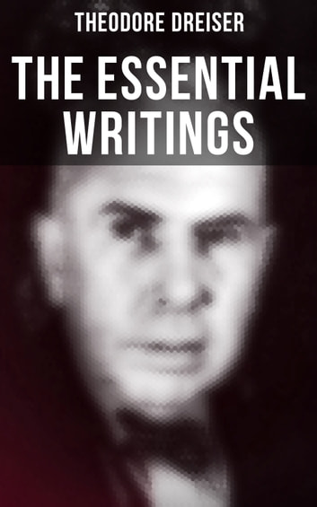 The Essential Writings of Theodore Dreiser - Novels, Short Stories, Essays & Biographical Writings, Including Sister Carrie, An American Tragedy, The Titan, Jennie Gerhardt, The Financier, The Genius, The Stoic, Twelve Men, Hey Rub-a-Dub-Dub… ebook by Theodore Dreiser