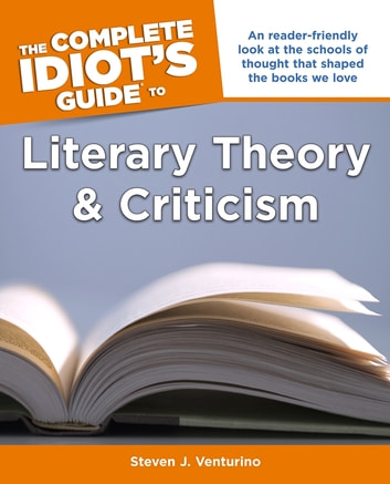 The Complete Idiot's Guide to Literary Theory and Criticism - A Reader Friendly Look at the Schools of Thought That Shaped the Books We Love ebook by Steven J. Venturino PhD
