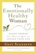 The Emotionally Healthy Woman - Eight Things You Have to Quit to Change Your Life ebook by Geri Scazzero, Peter Scazzero