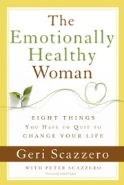 The Emotionally Healthy Woman - Eight Things You Have to Quit to Change Your Life ebook by Geri Scazzero,Peter Scazzero