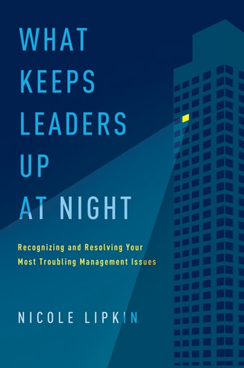 What Keeps Leaders Up at Night - Recognizing and Resolving Your Most Troubling Management Issues ebook by Nicole Lipkin