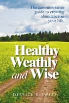 Healthy Wealthy and Wise - The Common Sense Guide to Creating Abundance in Your Life ebook by Derrick Sweet