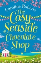 The Cosy Seaside Chocolate Shop: The perfect heartwarming summer escape from the Kindle bestselling author ebook by Caroline Roberts