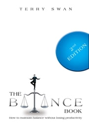 The Balance Book: How to Maintain Balance Without Losing Productivity - Second Edition ebook by Dr. Terry Swan