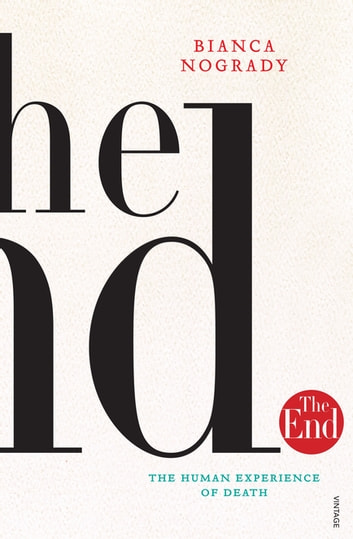The End - The Human Experience Of Death ebook by Bianca Nogrady