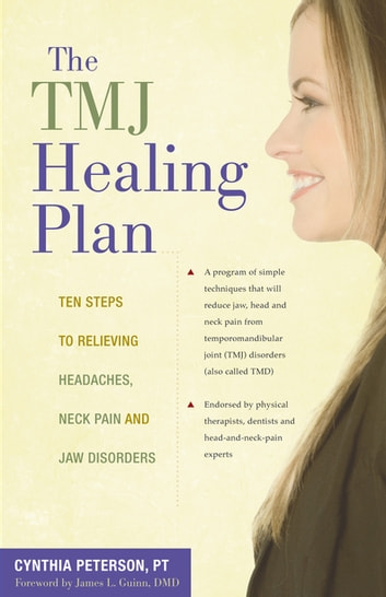 The TMJ Healing Plan - Ten Steps to Relieving Persistent Jaw, Neck and Head Pain ebook by Cynthia Peterson