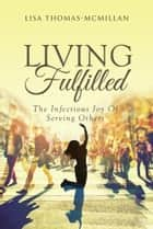 Living Fulfilled - The Infectious Joy Of Serving Others ebook by Lisa Thomas-McMillan