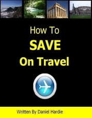 How to Save on Travel ebook by Daniel Hardie