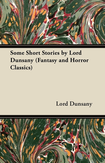 Some Short Stories by Lord Dunsany (Fantasy and Horror Classics) eBook by Edward John Moreton Dunsany