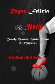 Rio's World: Comedy, Romance, Sports, Drama & Mystery... Everything A Book Needs ebook by Rayna Felicia