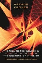 The Will to Technology and the Culture of Nihilism - Heidegger, Marx, Nietzsche ebook by Arthur Kroker