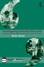 Investigating Intimate Discourse - Exploring the spoken interaction of families, couples and friends ebook by Brian Clancy