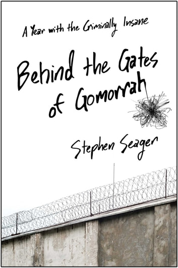 Behind the Gates of Gomorrah - A Year with the Criminally Insane ebook by Stephen Seager