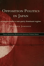 Opposition Politics in Japan - Strategies Under a One-Party Dominant Regime ebook by Stephen Johnson