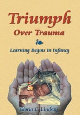 Triumph Over Trauma - Learning Begins in Infancy ebook by Gloria C. Lindsay