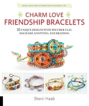 Charm Love Friendship Bracelets - 35 Unique Designs with Polymer Clay, Macrame, Knotting, and Braiding * Make your own charms with polymer clay! ebook by Sherri Haab