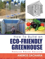 How To Build an Eco-Friendly Greenhouse - Reduce Reuse Recycle ebook by Andros Zacharia