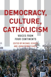Democracy, Culture, Catholicism: Voices from Four Continents ebook by Michael J. Schuck,John Crowley-Buck