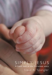 Simply Jesus - A fresh look at the Christmas story ebook by Steve A. Spangler