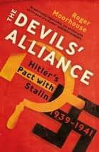 The Devils' Alliance - Hitler's Pact with Stalin, 1939-1941 eBook by Roger Moorhouse