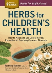 Herbs for Children's Health - How to Make and Use Gentle Herbal Remedies for Soothing Common Ailments. A Storey BASICS® Title ebook by Rosemary Gladstar