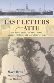 Last Letters from Attu - The True Story of Etta Jones, Alaska Pioneer and Japanese POW ebook by Mary Breu,Ray Hudson
