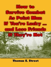 How to Survive Combat As Point Man If You're Lucky ... and Lose Friends If They're Not ebook by Thomas E. Street