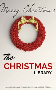 The Christmas Library: 250+ Essential Christmas Novels, Poems, Carols, Short Stories...by 100+ Authors ebook by A.A. Milne, Santa Claus, Adelaide Anne Procter,...