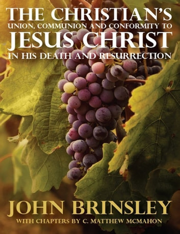 The Christian's Union, Communion and Conformity to Jesus Christ In His Death and Resurrection ebook by C. Matthew McMahon,John Brinsley