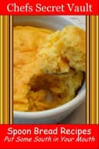 Spoon Bread Recipes: Put Some South in Your Mouth ebook by Chefs Secret Vault