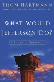 What Would Jefferson Do? - A Return to Democracy ebook by Thom Hartmann
