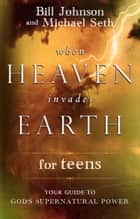 When Heaven Invades Earth for Teens - Your Guide to God's Supernatural Power ebook by Bill Johnson, Mike Seth