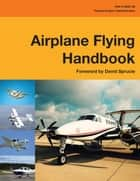 Airplane Flying Handbook - FAA-H-8083-3B ebook by Federal Aviation Administration
