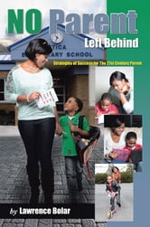 No Parent Left Behind - Strategies of Success for the 21st Century Parent ebook by Lawrence Bolar