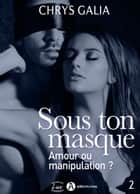 Sous ton masque Amour ou manipulation ?, vol. 2 ebook by Chrys Galia
