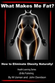 What Makes Me Fat? How to Eliminate Obesity Naturally! ebook by M Usman,John Davidson