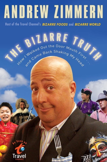 The Bizarre Truth - How I Walked Out the Door Mouth First . . . and Came Back Shaking My Head ebook by Andrew Zimmern
