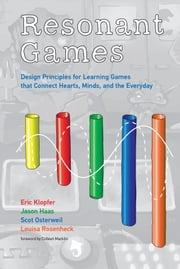 Resonant Games - Design Principles for Learning Games that Connect Hearts, Minds, and the Everyday ebook by Eric Klopfer, Jason Haas, Scot Osterweil,...