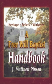 A Free Will Baptist Handbook: Heritage, Beliefs, and Ministries ebook by Pinson, J. Matthew