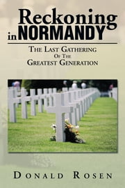 Reckoning in Normandy - The Last Gathering Of The Greatest Generation ebook by Donald Rosen