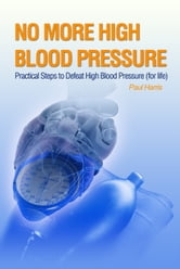 No More High Blood Pressure - Practical Steps to Defeat High Blood Pressure (for Life) ebook by Paul Harris