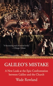 Galileo's Mistake - A New Look at the Epic Confrontation between Galileo and the Church ebook by Wade Rowland
