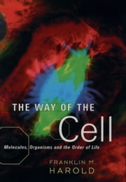 The Way of the Cell: Molecules, Organisms, and the Order of Life ebook by Franklin M. Harold
