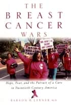 The Breast Cancer Wars - Hope, Fear, and the Pursuit of a Cure in Twentieth-Century America ebook by Barron H. Lerner