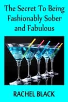 The Secret to Being Fashionably Sober and Fabulous ebook by Rachel Black