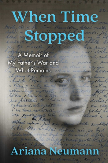 When Time Stopped - A Memoir of My Father's War and What Remains ebook by Ariana Neumann