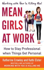 Mean Girls at Work: How to Stay Professional When Things Get Personal (ENHANCED EBOOK) ebook by Katherine Crowley,Kathi Elster
