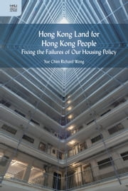 Hong Kong Land for Hong Kong People - Fixing the Failures of Our Housing Policy ebook by Yue Chim Richard Wong